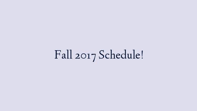 Fall 2017 Schedule!
