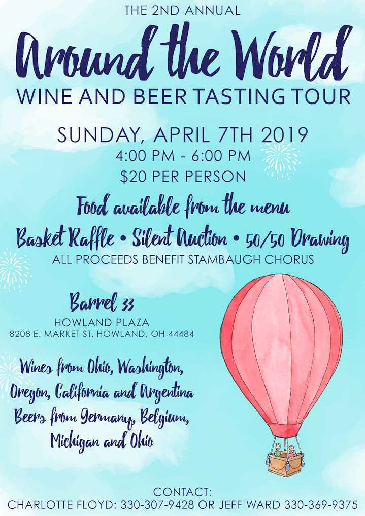The 2nd Annual Around the World Wine and Beer Tasting Tour SUNDAY, APRIL 7TH 2019 4:00 PM - 6:00 PM $20 PER PERSON Food available from the menu Basket Raffle • Silent Auction • 50/50 Drawing ALL PROCEEDS BENEFIT STAMBAUGH CHORUS Barrel 33 HOWLAND PLAZA 8208 E. MARKET ST. HOWLAND, OH 44484 Wines from Ohio, Washington, Oregon, California and Argentina Beers from Germany, Belgium, Michigan and Ohio CONTACT: CHARLOTTE FLOYD: 330-307-9428 OR JEFF WARD 330-369-9375