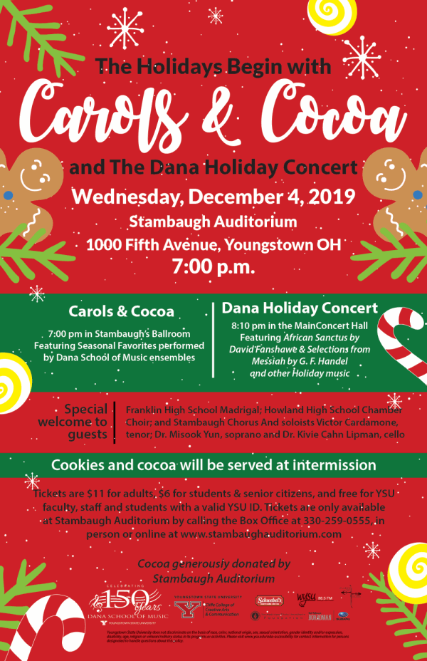 The Holidays Begin with and The Dana Holiday Concert Wednesday, December 4, 2019 Stambaugh Auditorium 1000 Fifth Avenue, Youngstown OH 7:00 p.m. Carols & Cocoa 7:00 pm in Stambaugh's Ballroom Featuring Seasonal Favorites performed by Dana School of Music ensembles Dana Holiday Concert 8:10 pm in the Main Concert Hall Featuring African Sanctus by David Fanshawe & Selections from Messiah by G. F. Handel and other Holiday music Special welcome to guests: Franklin High School Madrigal, Howland High School Chamber Choir, and Stambaugh Chorus And soloists Victor Cardamone, tenor; Dr. Misook Yun, soprano and Dr. Kivie Cahn Lipman, cello Cookies and cocoa will be served at intermission Tickets are $11 for adults, $6 for students & senior citizens, and free for YSU faculty, staff and students with a valid YSU ID. Tickets are only available at Stambaugh Auditorium by calling the Box Office at 330-259-0555, in person or online at www.stambaughauditorium.com Cocoa generously donated by Stambaugh Auditorium Youngstown State University does not discriminate on the basis of race, color, national origin, sex, sexual orientation, gender identity and/or expression, disability, age, religion or veteran/military status in its programs or activities. Please visit www.ysu.edu/ada-accessibility for contact information for persons designated to handle questions about this policy.